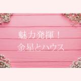 【魅力】金星とハウス【発揮】