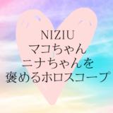 NiziUのみんなをひたすら可愛いと愛でるホロスコープ:マコ&ニナ